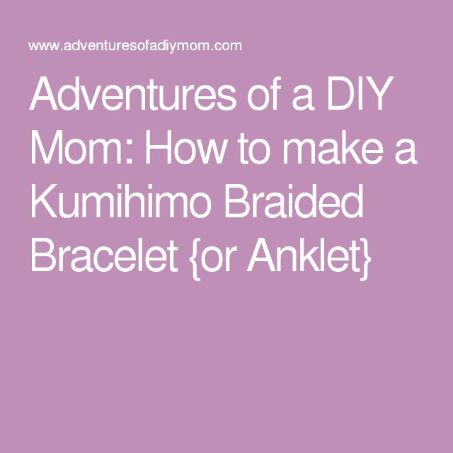 Adventures of a DIY Mom: How to make a Kumihimo Braided Bracelet {or Anklet}
