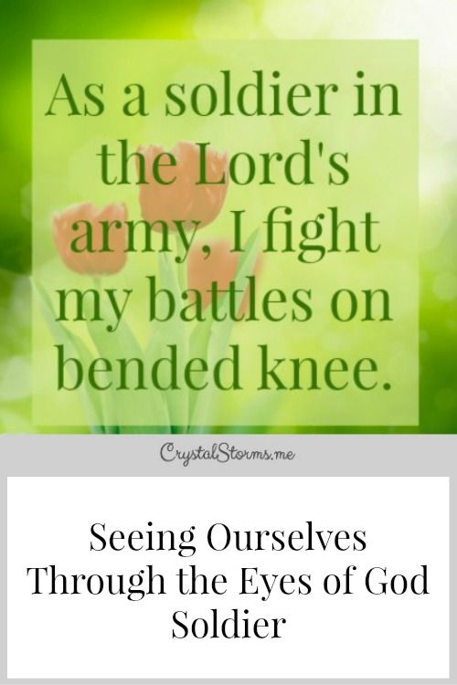 """Who am I in the eyes of God? Seeing ourselves through the eyes of God means, """"As a soldier in the Lord's army, I fight my battles on bended knee."""""""