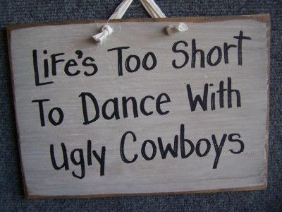 Short Cowgirl Quotes | ... short to dance with ugly cowboys sign life s too short to dance with