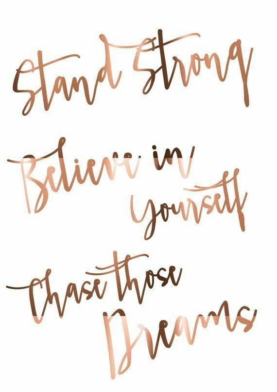 Stand strong, believe in yourself, chase those dreams.