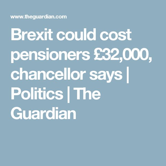 Brexit could cost pensioners £32,000, chancellor says | Politics | The Guardian