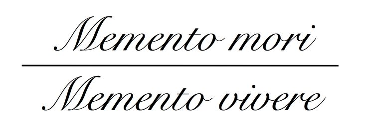 Memento Mori: Remember you will die. Know your mortality.  A reminder, that life is short.  Memento Vivere: Remember to live