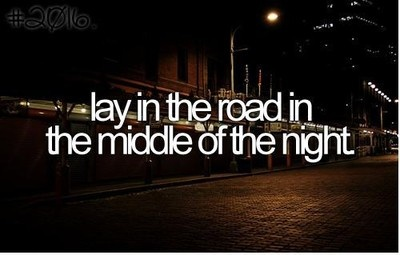 Lay in the road in the middle of the night.