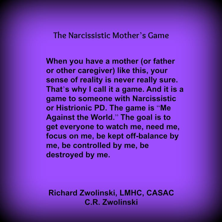 "When you have a mother (or father or other caregiver) like this, your sense of reality is never really sure. That's why I call it a game. And it is a game to someone with Narcissistic or Histrionic PD. The game is ""Me Against the World."" The goal is to get everyone to watch me, need me, focus on me, but kept off-balance by me, be controlled by me, be destroyed by me."