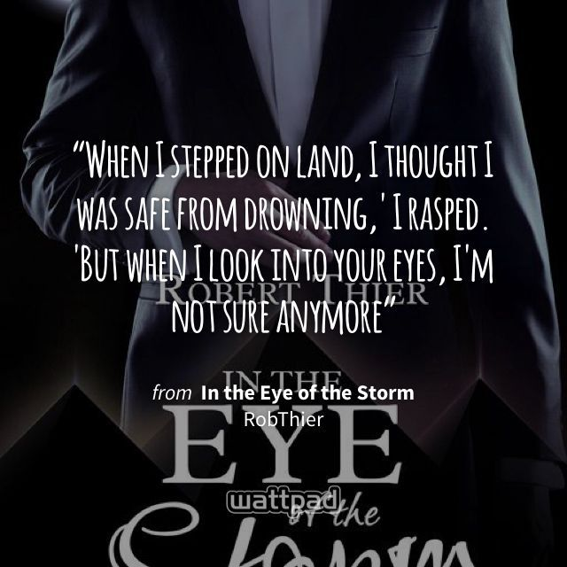 """""""When I stepped on land, I thought I was safe from drowning,' I rasped. 'But when I look into your eyes, I'm not sure anymore"""" - from In the Eye of the Storm (on Wattpad) https://www.wattpad.com/206177879 #quote #wattpad"""