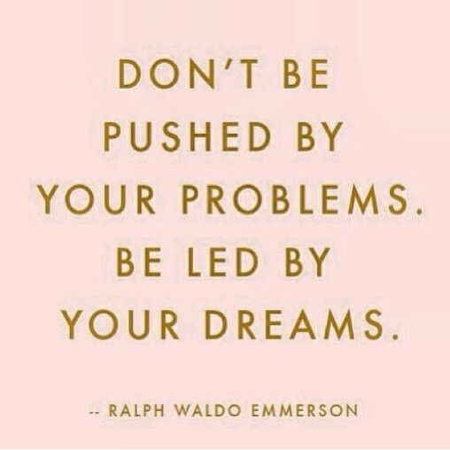 Don't be pushed by your problems. Be led by your dreams -Ralph Waldo Emerson