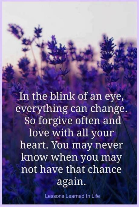 In The Blink Of An Eye, Everything Can Change, So Forgive Often And Love  With All Your Heart. You May Never Know When You May Not Have That Chance  Again.