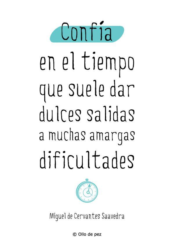 Confía en el tiempo, que suele dar dulces salidas a muchas amargas dificultades (Miguel de Cervantes Saavedra)