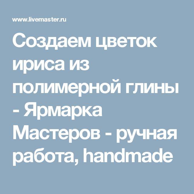 Создаем цветок ириса из полимерной глины - Ярмарка Мастеров - ручная работа, handmade