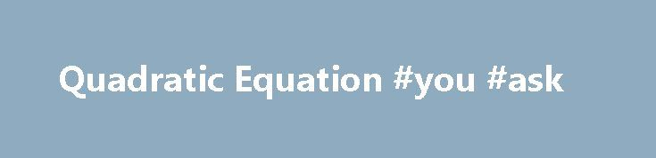 Quadratic Equation #you #ask http://questions.remmont.com/quadratic-equation-you-ask/  #wzeu ask # Our users: My twins needed help with algebra equations, but I did not have the knowledge to help them. Rather then spending a lot of money on a math tutor, I found a program that does the same thing. My twins are no longer struggling with math. Thank you for creating a...