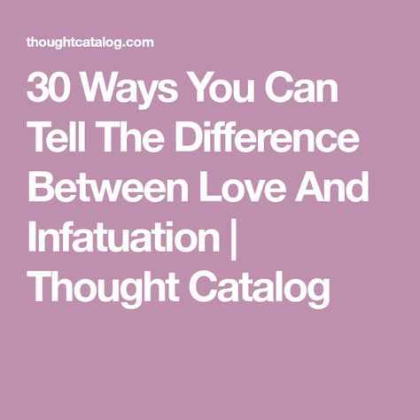 30 Ways You Can Tell The Difference Between Love And Infatuation | Thought Catalog
