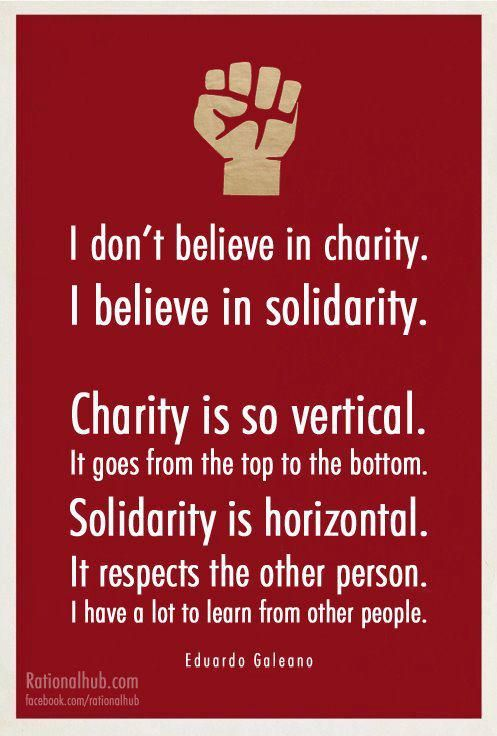 I won't go so far as to say I don't believe in charity. But the mentality of feeling superior to those one gives to is easily facilitated with charity. The idea of giving out of solidarity, and yes I'll say it - love, has far more merit. Without respect of others it is neither charitable nor solidarity.
