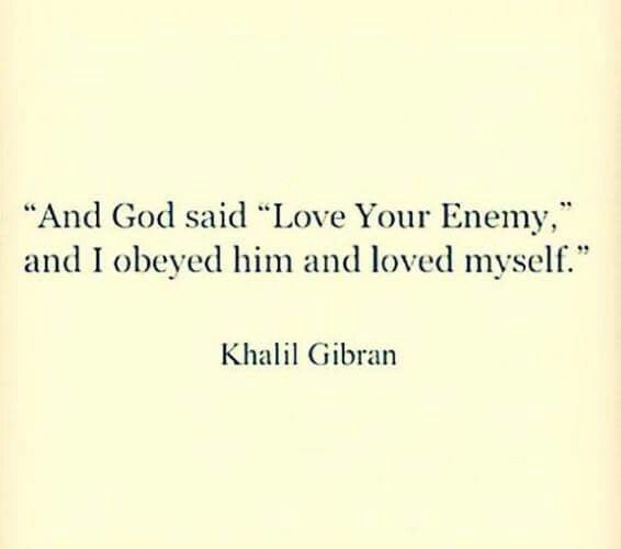 """""""And G-D said """"Love Your Enemy,"""" and I obeyed Him and loved myself."""" ~Khalil Gibran"""