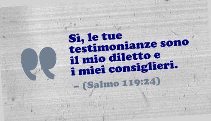 Sì, le tue testimonianze sono il mio diletto e i miei consiglieri. (Salmo 119:24)