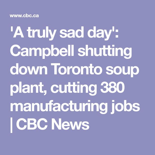 'A truly sad day': Campbell shutting down Toronto soup plant, cutting 380 manufacturing jobs   CBC News