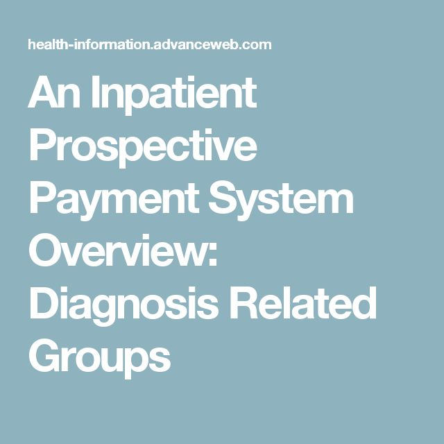 An Inpatient Prospective Payment System Overview: Diagnosis Related Groups