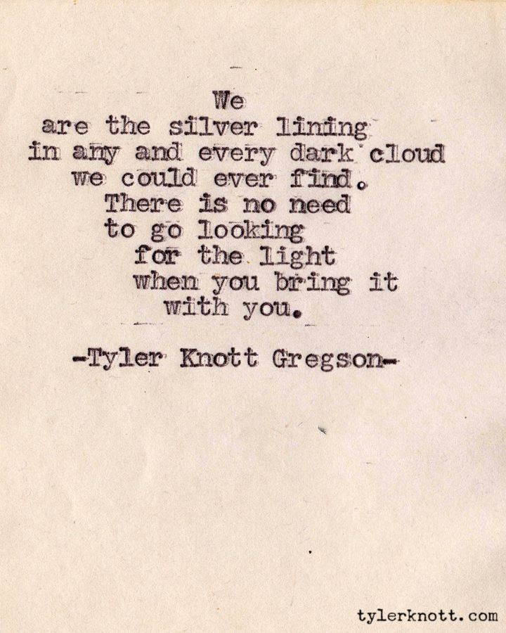 """""""There is no need to go looking for the light when you bring it with you."""" -Tyler Knott Gregson"""