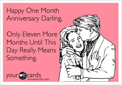 Happy One Month Anniversary Darling, Only Eleven More Months Until This Day Really Means Something.