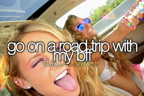 """ Go on a road trip with my bff. """