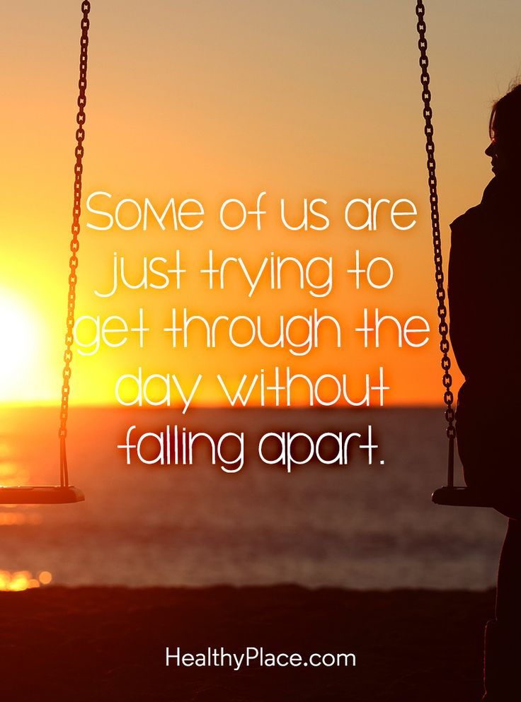 Quote on mental health: Some of us are just trying to get through the day without falling apartpart. www.HealthyPlace.com