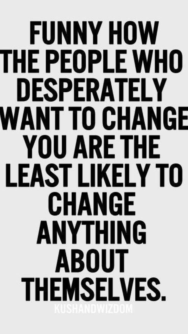 Anyone trying to change you are the ones who needs to change things about themselves. They're typically control freaks.  STAY AWAY.