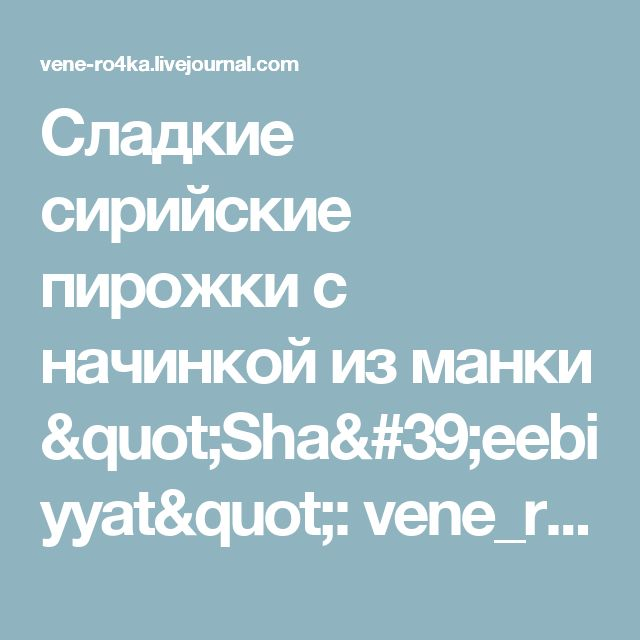 "Сладкие сирийские пирожки с начинкой из манки ""Sha'eebiyyat"": vene_ro4ka"