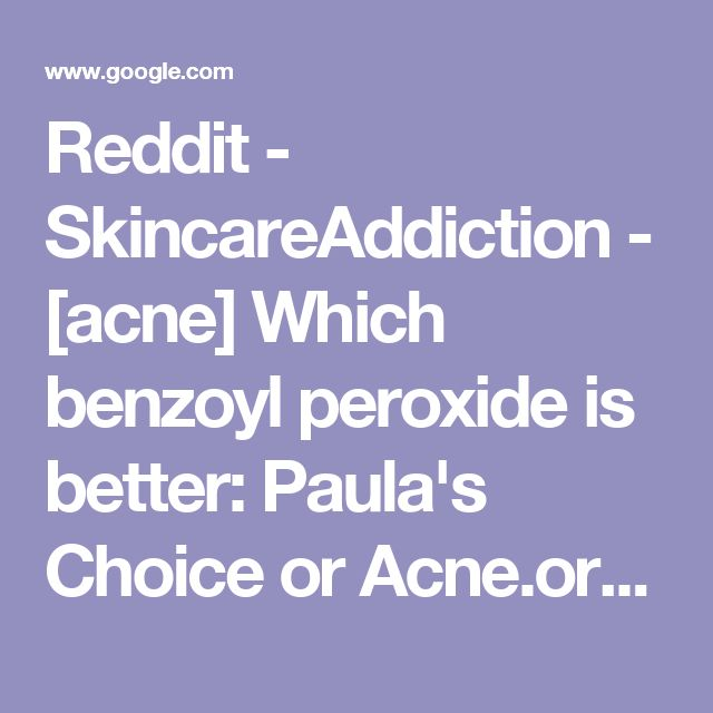 Reddit - SkincareAddiction - [acne] Which benzoyl peroxide is better: Paula's Choice or Acne.org?
