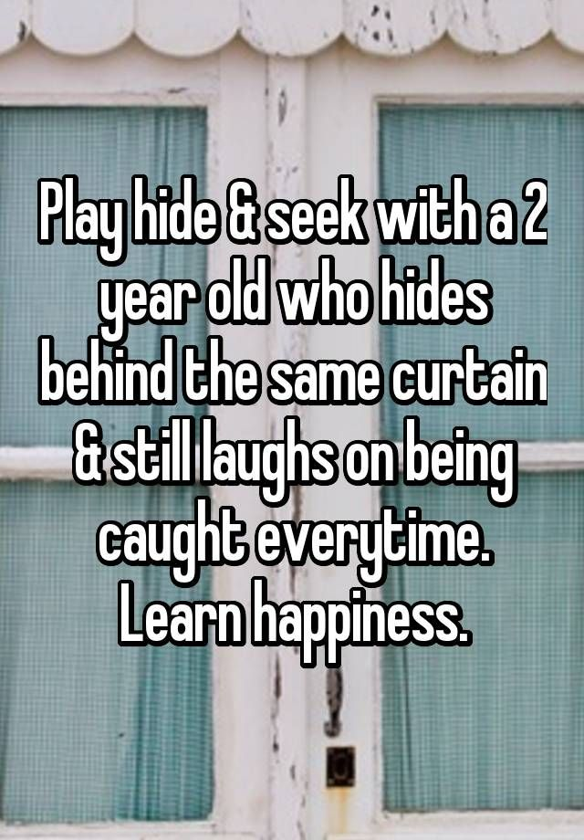 """""""Play hide & seek with a 2 year old who hides behind the same curtain & still laughs on being caught everytime. Learn happiness."""""""