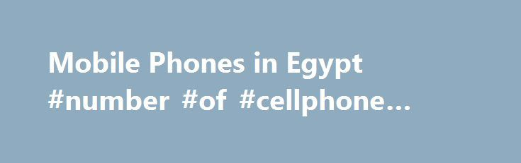 Mobile Phones in Egypt #number #of #cellphone #users http://detroit.remmont.com/mobile-phones-in-egypt-number-of-cellphone-users/  # Mobile Phones in Egypt New Report Guarantee If you purchase a report that is updated in the next 60 days. we will send you the new edition and data extract FREE ! TRENDS Smartphones encountered several developments in Egypt during 2016, mostly led by Samsung. Phones which are waterproof is becoming the latest trend and sales of these data devices were formerly…