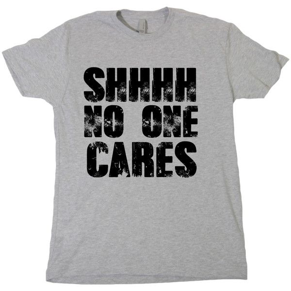 Shhh No One Cares Tshirt Funny Humor Novelty Shirt Saying Mens Womens... ($14) ❤ liked on Polyvore