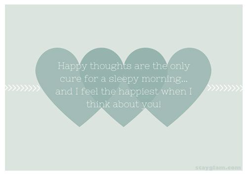 Happy thoughts are the only cure for a sleepy morning... and i feel the happiest when I think about you!