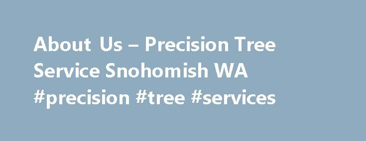 About Us – Precision Tree Service Snohomish WA #precision #tree #services http://tanzania.remmont.com/about-us-precision-tree-service-snohomish-wa-precision-tree-services/  # About Us Welcome to Precision Tree Service. I m Dan, the owner, and I ve been working in the industry as a family business for over 10 years. My family currently runs one of the largest tree service company s in Whatcom County. I ve decided to expand our reach and offer our services to the Snohomish County and Skagit…