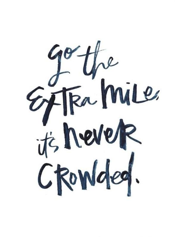 """Go the extra mile, it's never crowded."""
