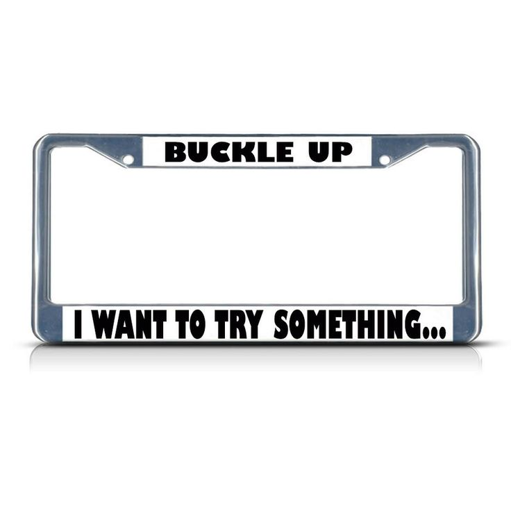 License Plate Frame Mall - BUCKLE UP I WANT TO TRY SOMETHING Chrome Heavy Duty Metal License Plate Frame, $17.99 (http://licenseplateframemall.com/buckle-up-i-want-to-try-something-chrome-heavy-duty-metal-license-plate-frame/)