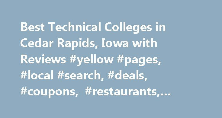 Best Technical Colleges in Cedar Rapids, Iowa with Reviews #yellow #pages, #local #search, #deals, #coupons, #restaurants, #reviews,… http://uk.remmont.com/best-technical-colleges-in-cedar-rapids-iowa-with-reviews-yellow-pages-local-search-deals-coupons-restaurants-reviews/  # About Search Results YP – The Real Yellow Pages SM – helps you find the right local businesses to meet your specific needs. Search results are sorted by a combination of factors to give you a set of choices in response…