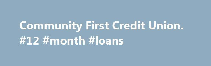 Community First Credit Union. #12 #month #loans http://loan.remmont.com/community-first-credit-union-12-month-loans/  #alternative student loans # Alternative Student Loans A Community First Exclusive! Still short on tuition funds after FAFSA, Federal Loans and Financial Aid? Community First's Alternative Student Loan is designed to assist you in borrowing additional funds, at an affordable rate, to achieve your educational goals. Responsible: School certification of expenses helps to avoid…