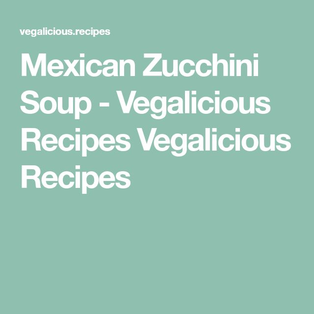 Mexican Zucchini Soup - Vegalicious Recipes Vegalicious Recipes