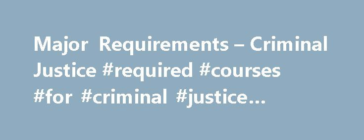 Major Requirements – Criminal Justice #required #courses #for #criminal #justice #degree http://south-carolina.remmont.com/major-requirements-criminal-justice-required-courses-for-criminal-justice-degree/  # Criminal Justice Major Requirements REQUIRED FOR CRIMINAL JUSTICE MAJORS: A. Criminal Justice majors must take all of these seven courses: CRJ 161 Intro to Criminal Justice CRJ 261 Criminology CRJ 480 Research Methods (Cross listed with SOC 480) CRJ 495 Ethics/Senior Seminar SOC 262…
