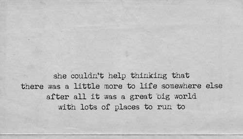 she couldn't help thinking that there was a little more to life somewhere else after all it was a great big world with lots of place to run to..