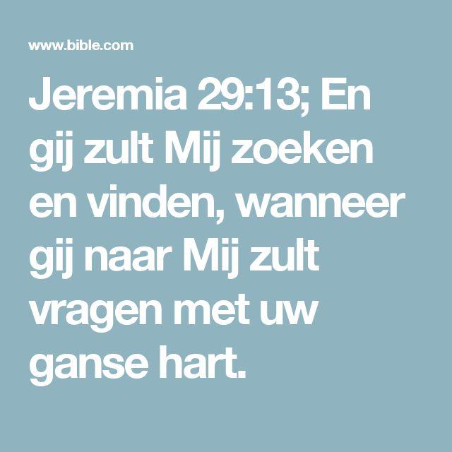 Jeremia 29:13; En gij zult Mij zoeken en vinden, wanneer gij naar Mij zult vragen met uw ganse hart.