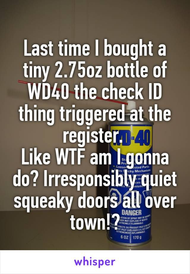 Last time I bought a tiny 2.75oz bottle of WD40 the check ID thing triggered at the register. Like WTF am I gonna do? Irresponsibly quiet squeaky doors all over town!?