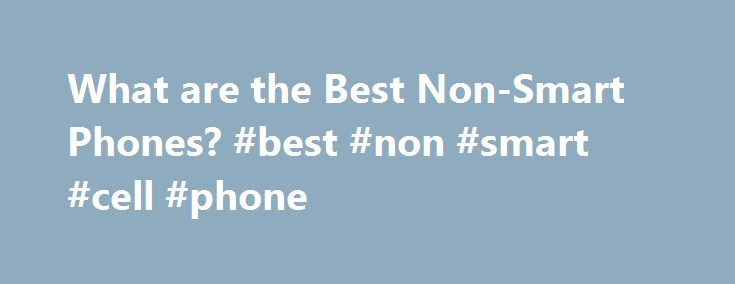 What are the Best Non-Smart Phones? #best #non #smart #cell #phone http://nevada.nef2.com/what-are-the-best-non-smart-phones-best-non-smart-cell-phone/  # I'm switching to Verizon from ATT and I need a new phone, but I'm not going to get a smart phone so what is the best Verizon non-smart phone? It doesn't matter if it's discontinued or not. I'm looking for something sleek and thin. I don't care if it's a touchscreen or not. TIA With such an open range you're looking for it's hard to…