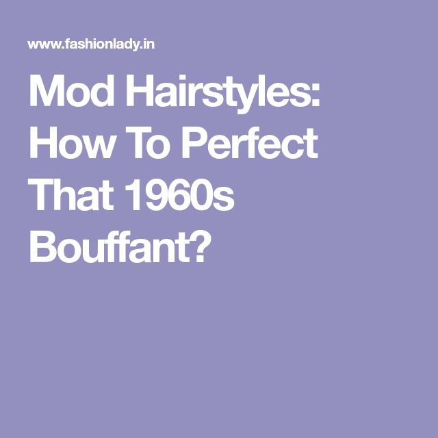 Mod Hairstyles: How To Perfect That 1960s Bouffant?