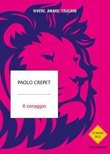 Il coraggio. Vivere, amare, educare - Paolo Crepet - Libro - Mondadori - Strade blu. Non Fiction | IBS