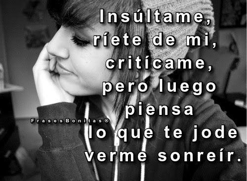 Insúltame, ríete de mi, criticarme, pero luego piensa lo que te jode verme sonreír.