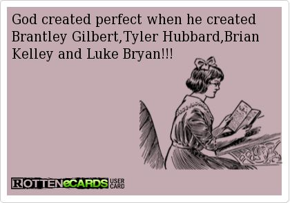 God created perfect when he created Brantley Gilbert,Tyler Hubbard,Brian Kelley and Luke Bryan!!!