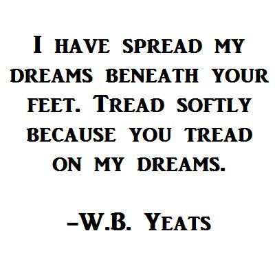 I have spread my dreams beneath your feet. Tread softly because you tread on my #dreams.  -W.B. Yeats