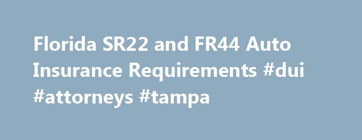 Florida SR22 and FR44 Auto Insurance Requirements #dui #attorneys #tampa http://west-virginia.remmont.com/florida-sr22-and-fr44-auto-insurance-requirements-dui-attorneys-tampa/  # SR22 and Other Insurance Requirements: Florida Florida requires both personal injury protection and property damage liability insurance for all drivers. The Department of Highway Safety may suspend a license, vehicle tags and registration for a driver who fails to maintain this coverage. Florida has no-fault…