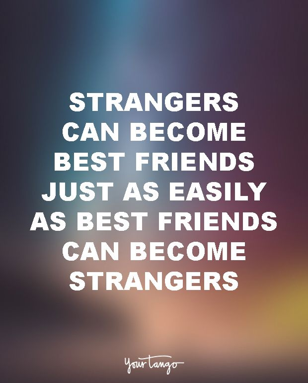 "15 Quotes To Dedicate To Your Soul-Sucking Ex-BFF (Girl Bye!) ""Strangers can become best friends just as easily as best friends can become strangers."""