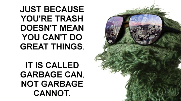 """...It is called garbage can not garbage cannot"" - Oscar the Grouch Sesame Street"